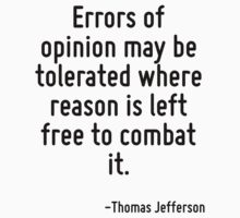 Errors of opinion may be tolerated where reason is left free to combat it. by Quotr