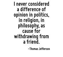 I never considered a difference of opinion in politics, in religion, in philosophy, as cause for withdrawing from a friend. Photographic Print