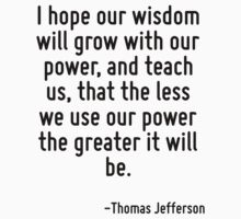 I hope our wisdom will grow with our power, and teach us, that the less we use our power the greater it will be. by Quotr