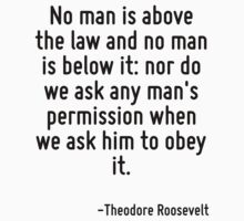 No man is above the law and no man is below it: nor do we ask any man's permission when we ask him to obey it. by Quotr
