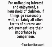 For unflagging interest and enjoyment, a household of children, if things go reasonably well, certainly all other forms of success and achievement lose their importance by comparison. by Quotr