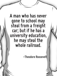 A man who has never gone to school may steal from a freight car; but if he has a university education, he may steal the whole railroad. T-Shirt