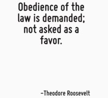 Obedience of the law is demanded; not asked as a favor. by Quotr