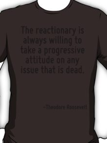 The reactionary is always willing to take a progressive attitude on any issue that is dead. T-Shirt