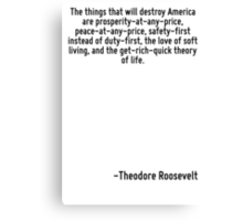 The things that will destroy America are prosperity-at-any-price, peace-at-any-price, safety-first instead of duty-first, the love of soft living, and the get-rich-quick theory of life. Canvas Print