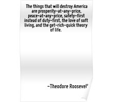 The things that will destroy America are prosperity-at-any-price, peace-at-any-price, safety-first instead of duty-first, the love of soft living, and the get-rich-quick theory of life. Poster