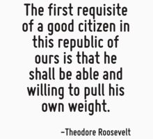 The first requisite of a good citizen in this republic of ours is that he shall be able and willing to pull his own weight. by Quotr