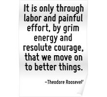 It is only through labor and painful effort, by grim energy and resolute courage, that we move on to better things. Poster