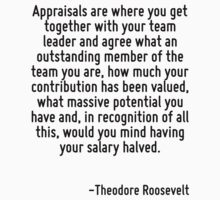 Appraisals are where you get together with your team leader and agree what an outstanding member of the team you are, how much your contribution has been valued, what massive potential you have and,  T-Shirt