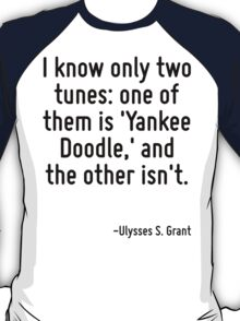 I know only two tunes: one of them is 'Yankee Doodle,' and the other isn't. T-Shirt