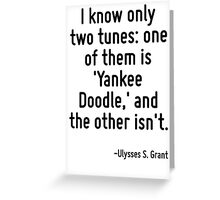 I know only two tunes: one of them is 'Yankee Doodle,' and the other isn't. Greeting Card
