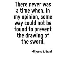 There never was a time when, in my opinion, some way could not be found to prevent the drawing of the sword. Photographic Print
