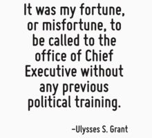 It was my fortune, or misfortune, to be called to the office of Chief Executive without any previous political training. by Quotr