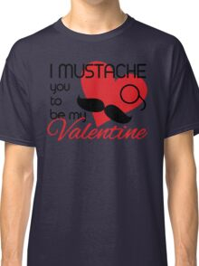 I mustache you to be my Valentine Classic T-Shirt