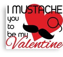 I mustache you to be my Valentine Canvas Print