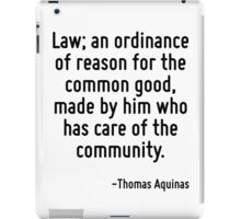 Law; an ordinance of reason for the common good, made by him who has care of the community. iPad Case/Skin