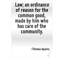 Law; an ordinance of reason for the common good, made by him who has care of the community. Poster