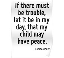 If there must be trouble, let it be in my day, that my child may have peace. Poster