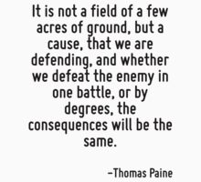It is not a field of a few acres of ground, but a cause, that we are defending, and whether we defeat the enemy in one battle, or by degrees, the consequences will be the same. by Quotr