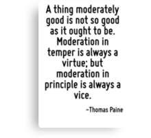 A thing moderately good is not so good as it ought to be. Moderation in temper is always a virtue; but moderation in principle is always a vice. Canvas Print