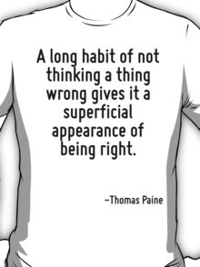 A long habit of not thinking a thing wrong gives it a superficial appearance of being right. T-Shirt
