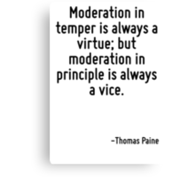 Moderation in temper is always a virtue; but moderation in principle is always a vice. Canvas Print