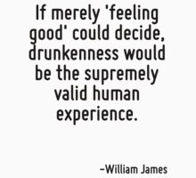 If merely 'feeling good' could decide, drunkenness would be the supremely valid human experience. by Quotr