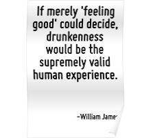 If merely 'feeling good' could decide, drunkenness would be the supremely valid human experience. Poster