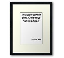 The sway of alcohol over mankind is unquestionably due to its power to stimulate the mystical faculties of human nature, usually crushed to earth by the cold facts and dry criticisms of the sober hou Framed Print
