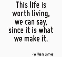 This life is worth living, we can say, since it is what we make it. by Quotr