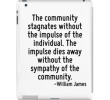 The community stagnates without the impulse of the individual. The impulse dies away without the sympathy of the community. iPad Case/Skin
