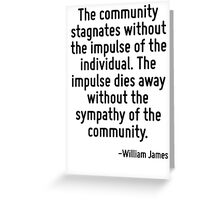 The community stagnates without the impulse of the individual. The impulse dies away without the sympathy of the community. Greeting Card