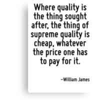 Where quality is the thing sought after, the thing of supreme quality is cheap, whatever the price one has to pay for it. Canvas Print