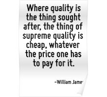 Where quality is the thing sought after, the thing of supreme quality is cheap, whatever the price one has to pay for it. Poster