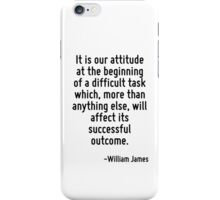 It is our attitude at the beginning of a difficult task which, more than anything else, will affect its successful outcome. iPhone Case/Skin