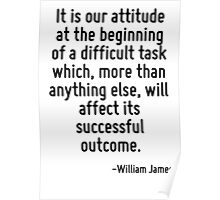 It is our attitude at the beginning of a difficult task which, more than anything else, will affect its successful outcome. Poster
