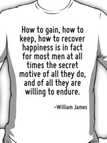 How to gain, how to keep, how to recover happiness is in fact for most men at all times the secret motive of all they do, and of all they are willing to endure. T-Shirt