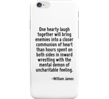 One hearty laugh together will bring enemies into a closer communion of heart than hours spent on both sides in inward wrestling with the mental demon of uncharitable feeling. iPhone Case/Skin