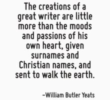 The creations of a great writer are little more than the moods and passions of his own heart, given surnames and Christian names, and sent to walk the earth. by Quotr