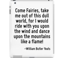 Come Fairies, take me out of this dull world, for I would ride with you upon the wind and dance upon the mountains like a flame! iPad Case/Skin
