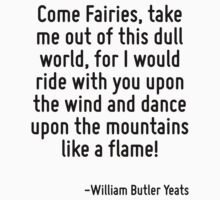 Come Fairies, take me out of this dull world, for I would ride with you upon the wind and dance upon the mountains like a flame! T-Shirt