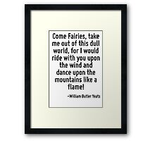 Come Fairies, take me out of this dull world, for I would ride with you upon the wind and dance upon the mountains like a flame! Framed Print