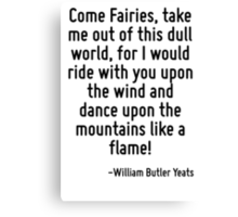 Come Fairies, take me out of this dull world, for I would ride with you upon the wind and dance upon the mountains like a flame! Canvas Print