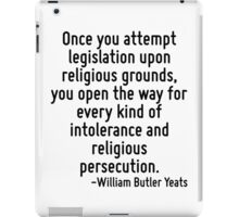 Once you attempt legislation upon religious grounds, you open the way for every kind of intolerance and religious persecution. iPad Case/Skin