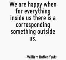 We are happy when for everything inside us there is a corresponding something outside us. by Quotr