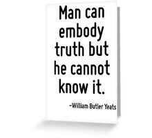 Man can embody truth but he cannot know it. Greeting Card