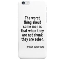 The worst thing about some men is that when they are not drunk they are sober. iPhone Case/Skin