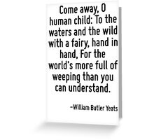Come away, O human child: To the waters and the wild with a fairy, hand in hand, For the world's more full of weeping than you can understand. Greeting Card