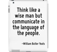 Think like a wise man but communicate in the language of the people. iPad Case/Skin