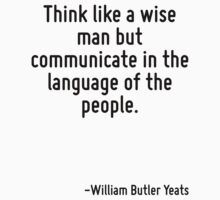 Think like a wise man but communicate in the language of the people. by Quotr